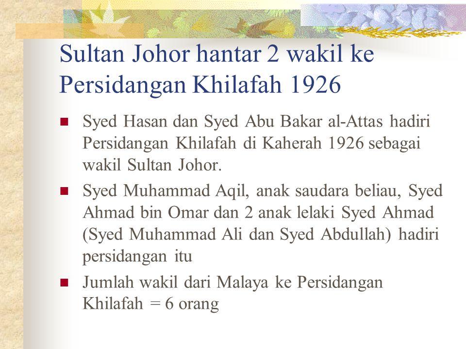 Sultan Johor hantar 2 wakil ke Persidangan Khilafah 1926 Syed Hasan dan Syed Abu Bakar al-Attas hadiri Persidangan Khilafah di Kaherah 1926 sebagai wa