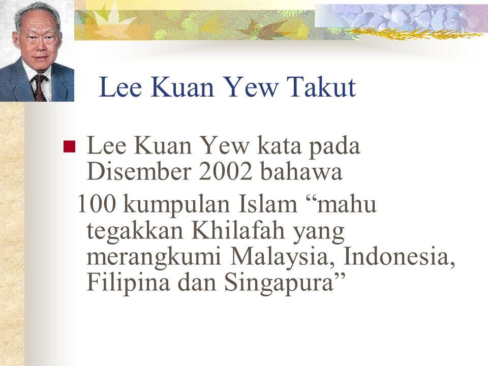 """Lee Kuan Yew Takut Lee Kuan Yew kata pada Disember 2002 bahawa 100 kumpulan Islam """"mahu tegakkan Khilafah yang merangkumi Malaysia, Indonesia, Filipin"""