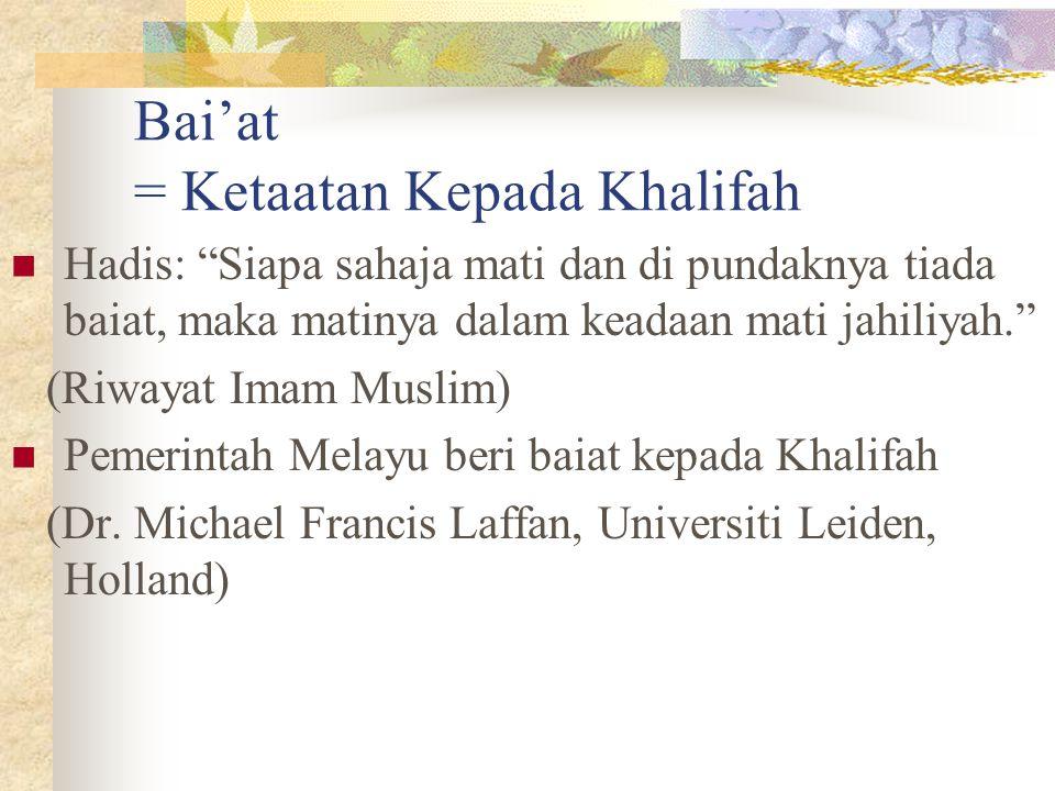 """Bai'at = Ketaatan Kepada Khalifah Hadis: """"Siapa sahaja mati dan di pundaknya tiada baiat, maka matinya dalam keadaan mati jahiliyah."""" (Riwayat Imam Mu"""