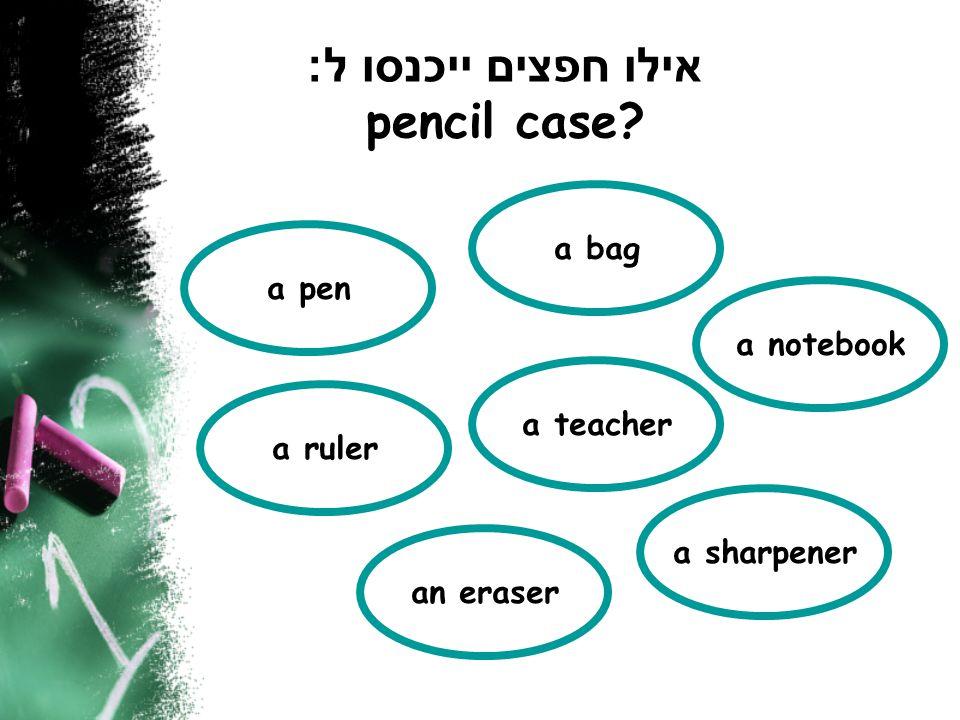 אילו חפצים ייכנסו ל : pencil case? a pen a ruler an eraser a teacher a bag a sharpener a notebook