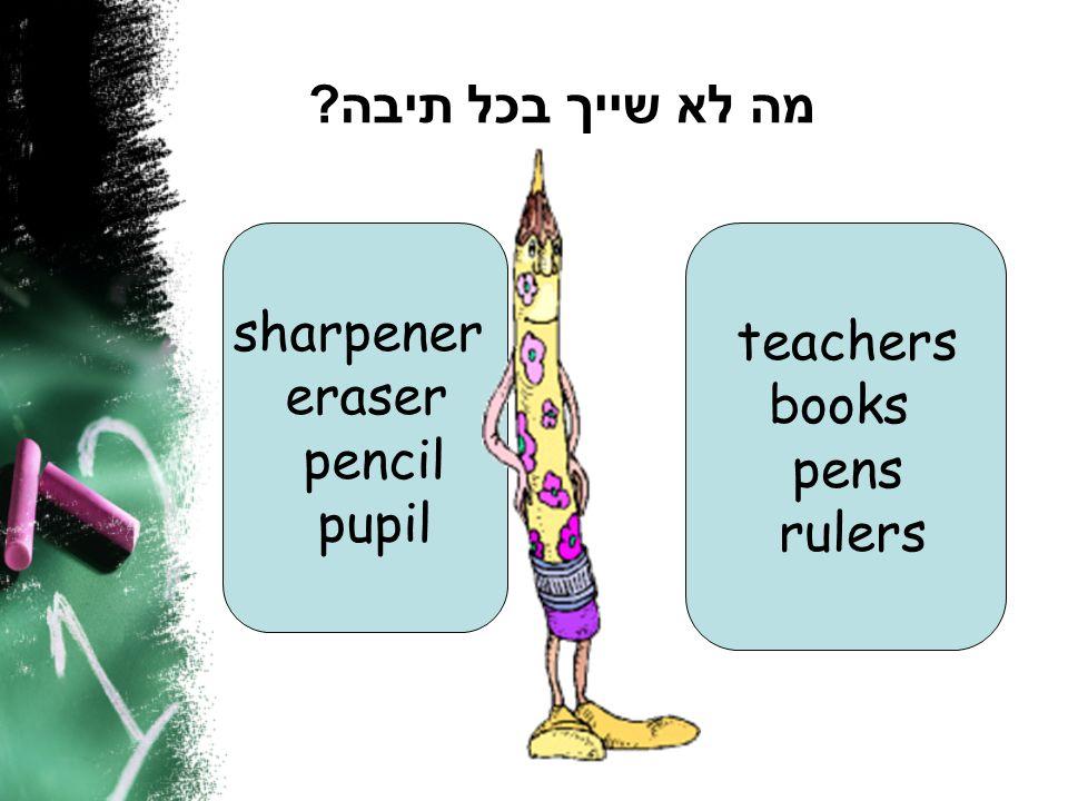 מה לא שייך בכל תיבה ? teachers books pens rulers sharpener eraser pencil pupil
