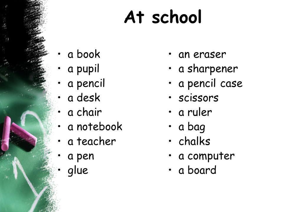 At school a book a pupil a pencil a desk a chair a notebook a teacher a pen glue an eraser a sharpener a pencil case scissors a ruler a bag chalks a computer a board