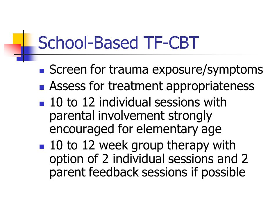 School-Based TF-CBT Screen for trauma exposure/symptoms Assess for treatment appropriateness 10 to 12 individual sessions with parental involvement st