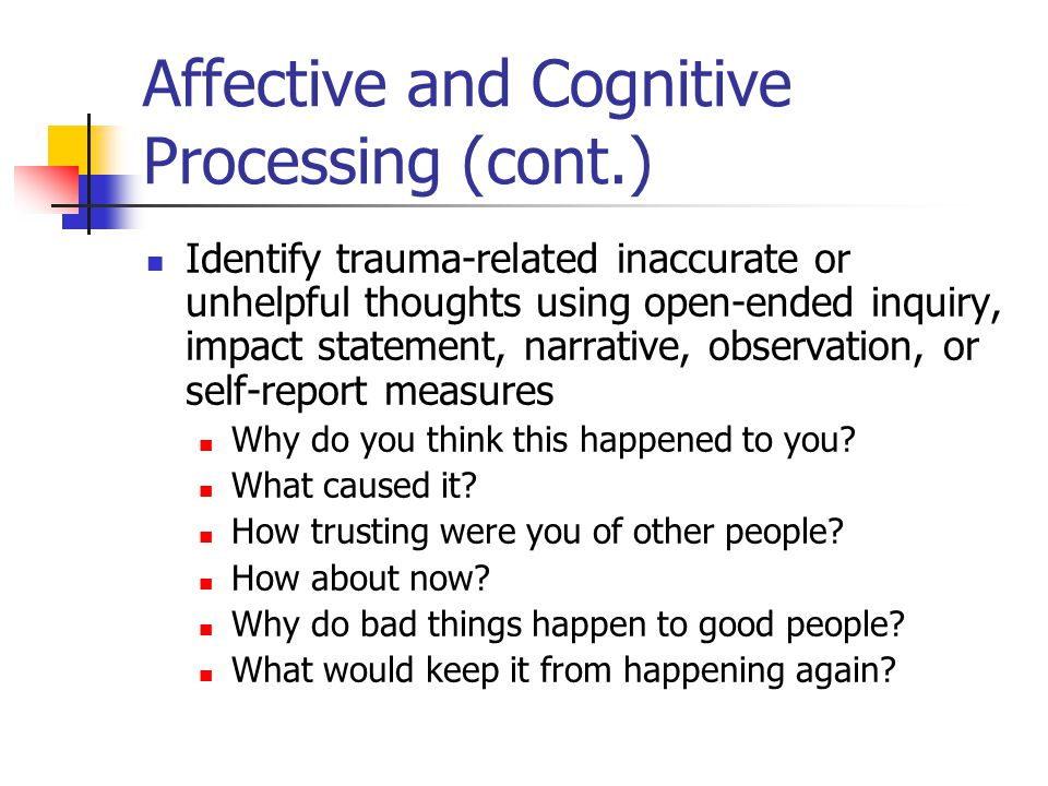 Affective and Cognitive Processing (cont.) Identify trauma-related inaccurate or unhelpful thoughts using open-ended inquiry, impact statement, narrat