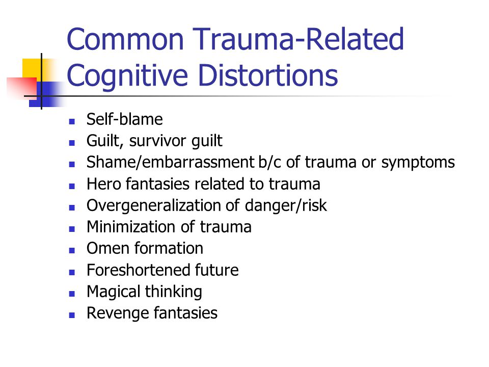 Common Trauma-Related Cognitive Distortions Self-blame Guilt, survivor guilt Shame/embarrassment b/c of trauma or symptoms Hero fantasies related to t