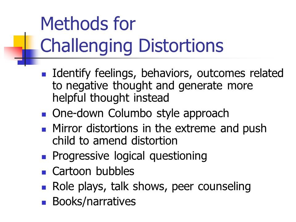 Methods for Challenging Distortions Identify feelings, behaviors, outcomes related to negative thought and generate more helpful thought instead One-d