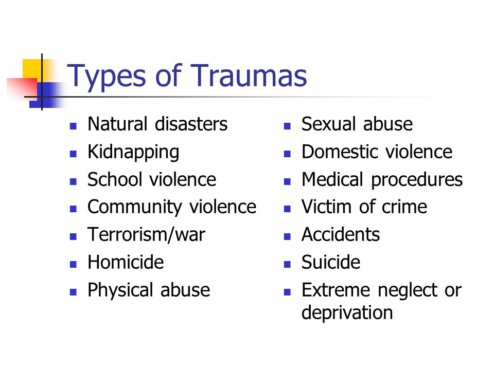 Types of Traumas Natural disasters Kidnapping School violence Community violence Terrorism/war Homicide Physical abuse Sexual abuse Domestic violence