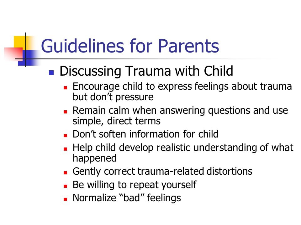 Guidelines for Parents Discussing Trauma with Child Encourage child to express feelings about trauma but don't pressure Remain calm when answering que