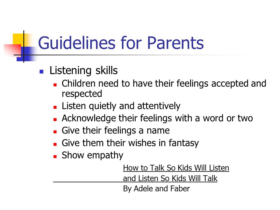 Guidelines for Parents Listening skills Children need to have their feelings accepted and respected Listen quietly and attentively Acknowledge their f