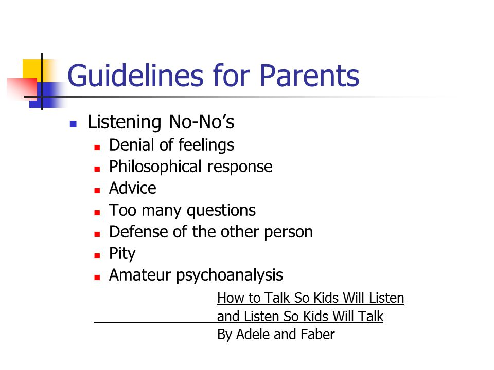 Guidelines for Parents Listening No-No's Denial of feelings Philosophical response Advice Too many questions Defense of the other person Pity Amateur
