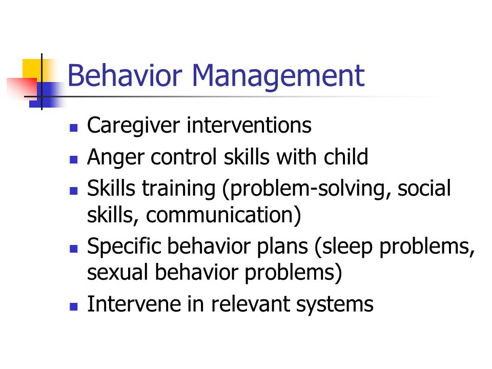 Behavior Management Caregiver interventions Anger control skills with child Skills training (problem-solving, social skills, communication) Specific b
