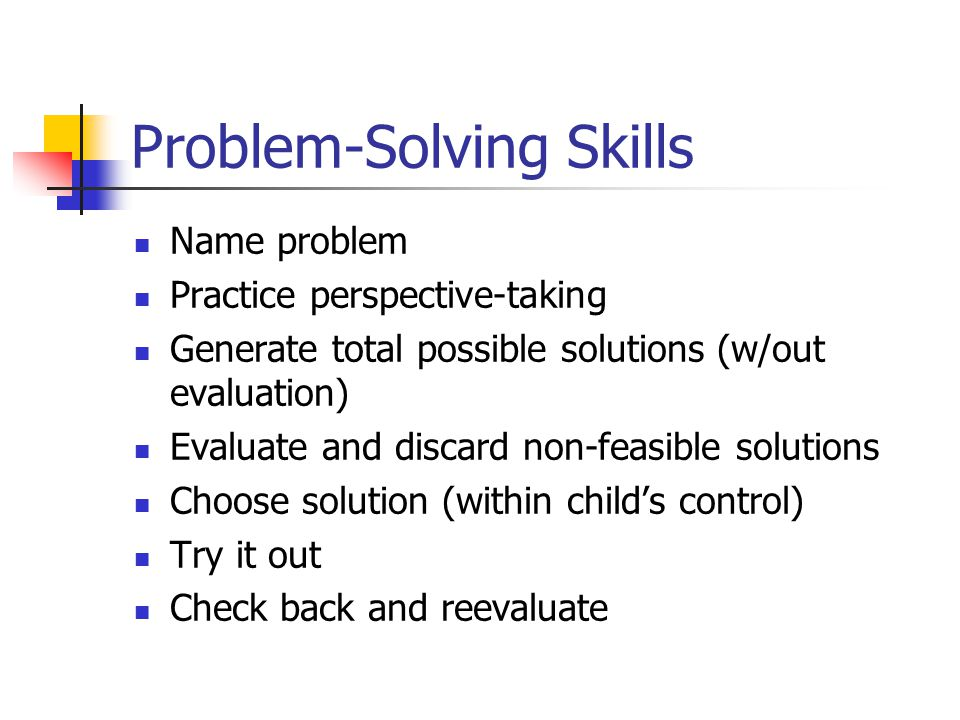 Problem-Solving Skills Name problem Practice perspective-taking Generate total possible solutions (w/out evaluation) Evaluate and discard non-feasible