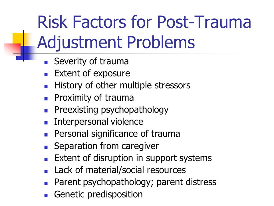 Risk Factors for Post-Trauma Adjustment Problems Severity of trauma Extent of exposure History of other multiple stressors Proximity of trauma Preexis