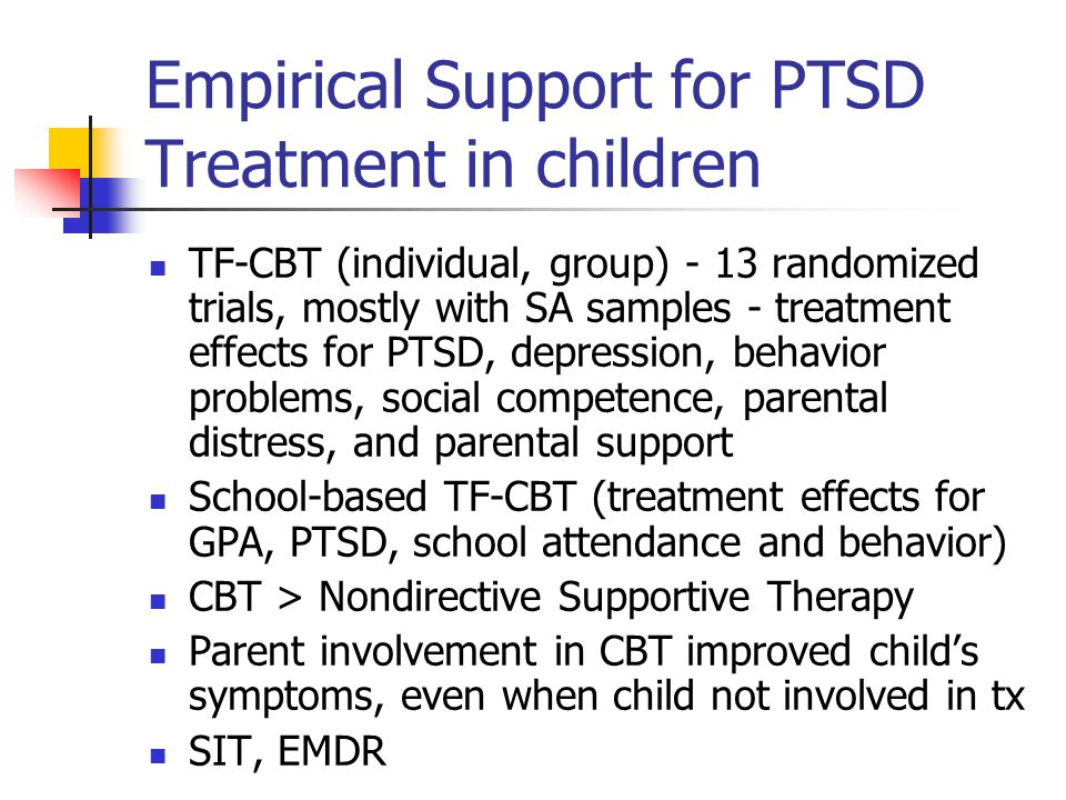 Empirical Support for PTSD Treatment in children TF-CBT (individual, group) - 13 randomized trials, mostly with SA samples - treatment effects for PTS