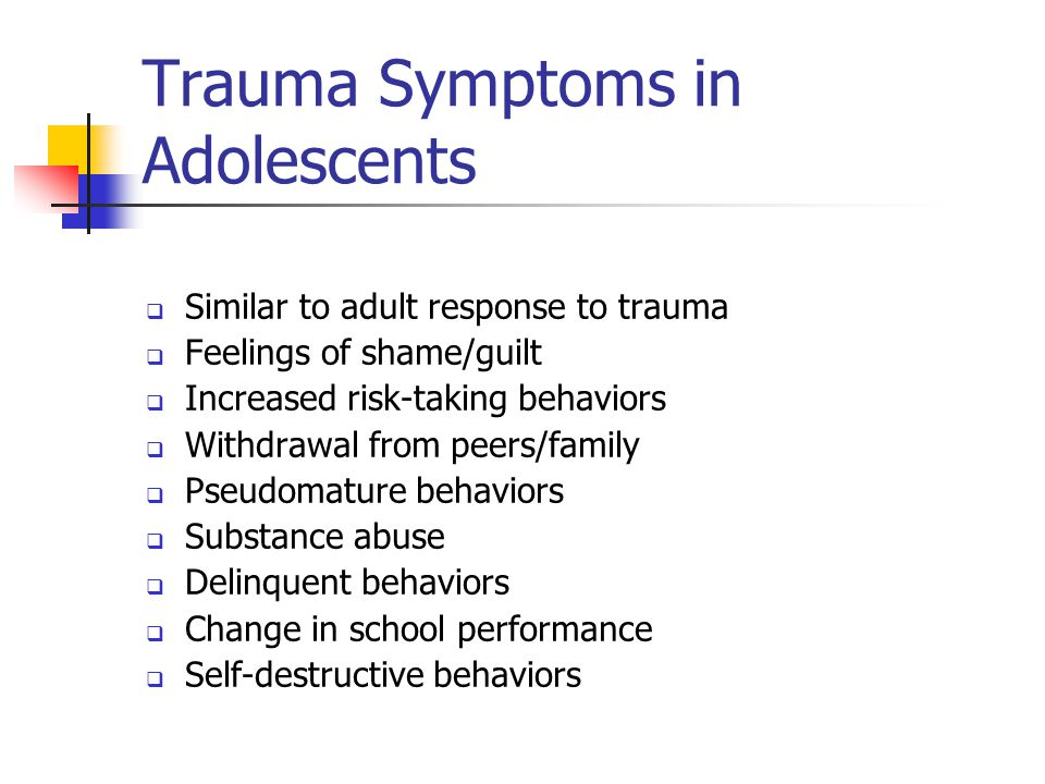 Trauma Symptoms in Adolescents  Similar to adult response to trauma  Feelings of shame/guilt  Increased risk-taking behaviors  Withdrawal from pee