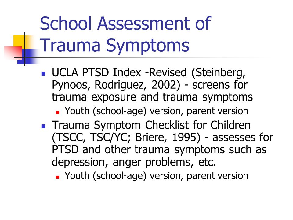 School Assessment of Trauma Symptoms UCLA PTSD Index -Revised (Steinberg, Pynoos, Rodriguez, 2002) - screens for trauma exposure and trauma symptoms Y