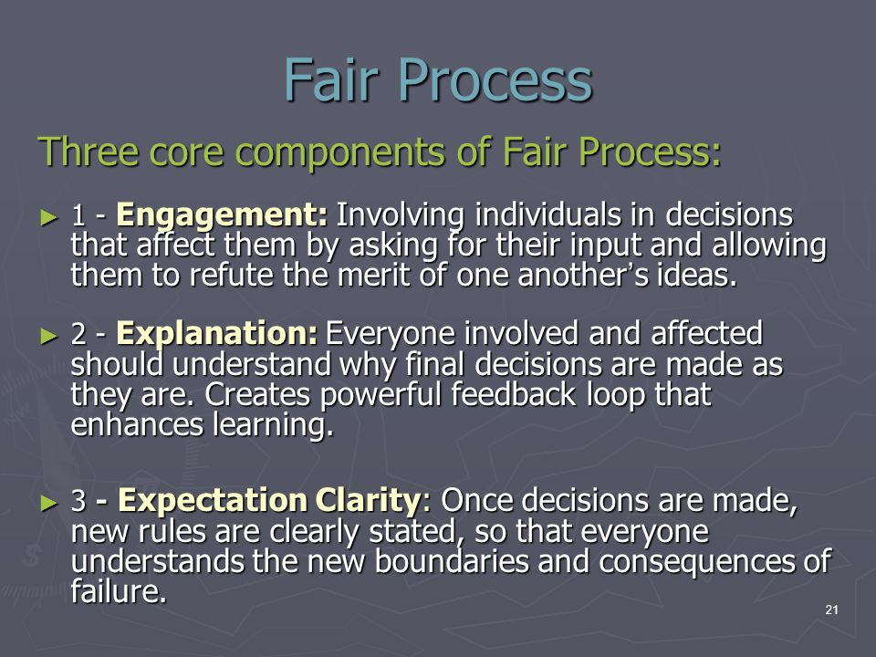 Fair Process Three core components of Fair Process: ► 1 - Engagement: Involving individuals in decisions that affect them by asking for their input an