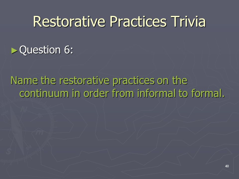 Restorative Practices Trivia ► Question 6: Name the restorative practices on the continuum in order from informal to formal. 40