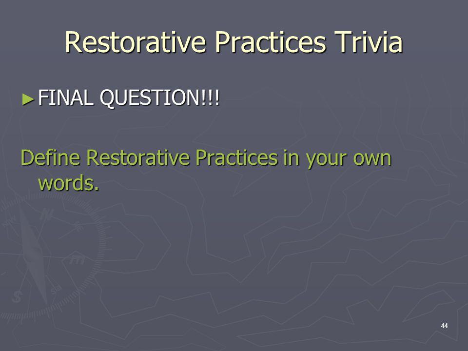 Restorative Practices Trivia ► FINAL QUESTION!!! Define Restorative Practices in your own words. 44