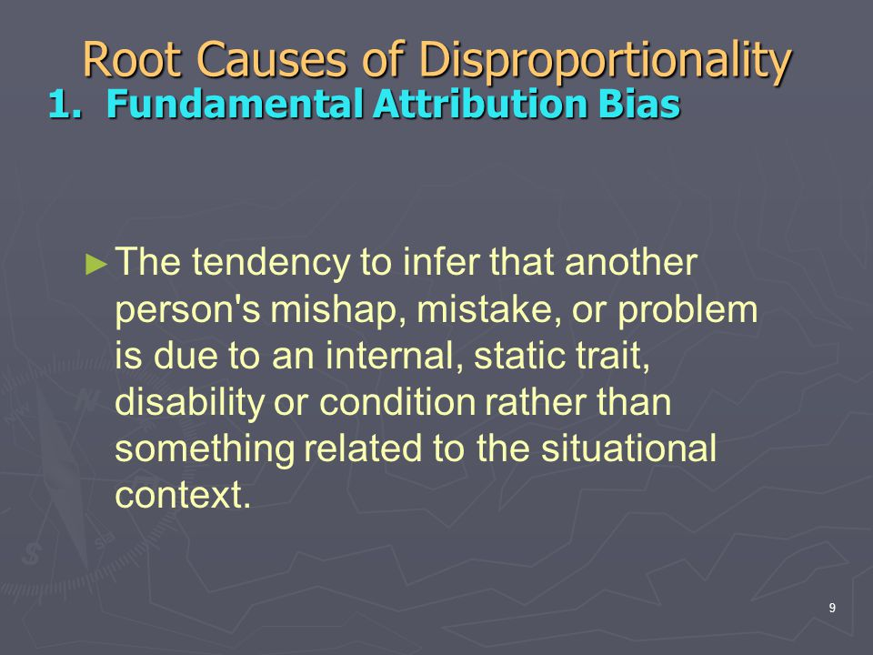 Root Causes of Disproportionality 1. Fundamental Attribution Bias 1. Fundamental Attribution Bias ► The tendency to infer that another person's mishap