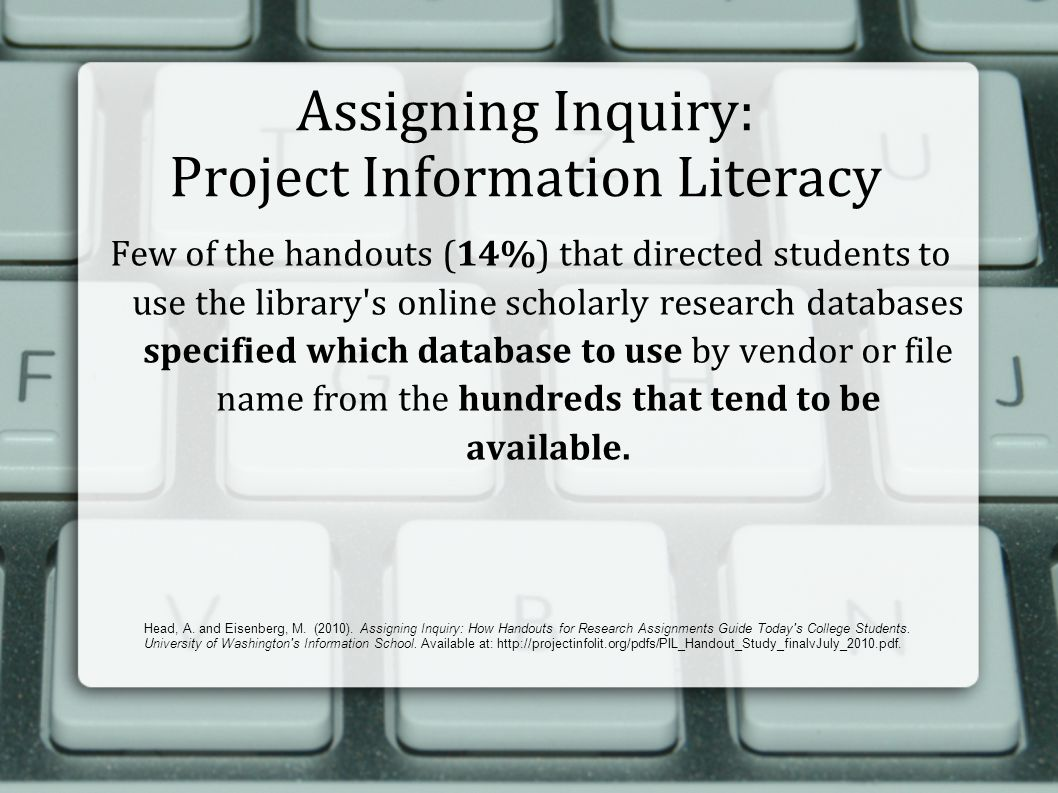 Assigning Inquiry: Project Information Literacy Few of the handouts (14%) that directed students to use the library s online scholarly research databases specified which database to use by vendor or file name from the hundreds that tend to be available.