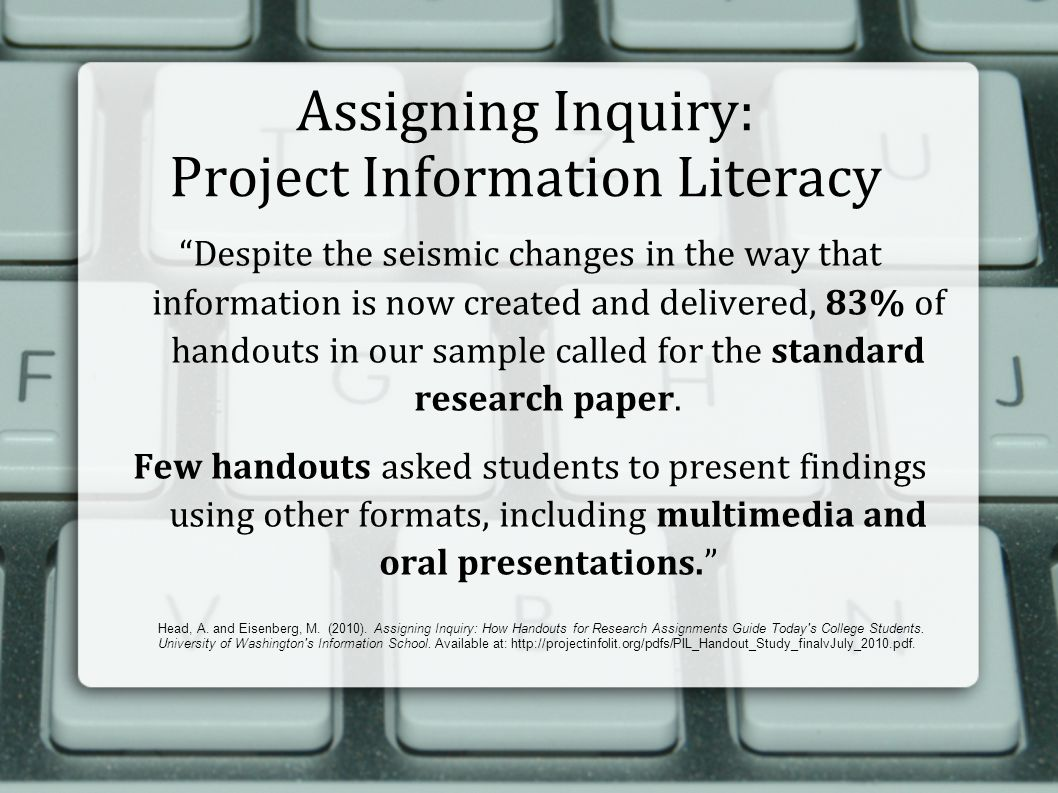 Assigning Inquiry: Project Information Literacy Despite the seismic changes in the way that information is now created and delivered, 83% of handouts in our sample called for the standard research paper.
