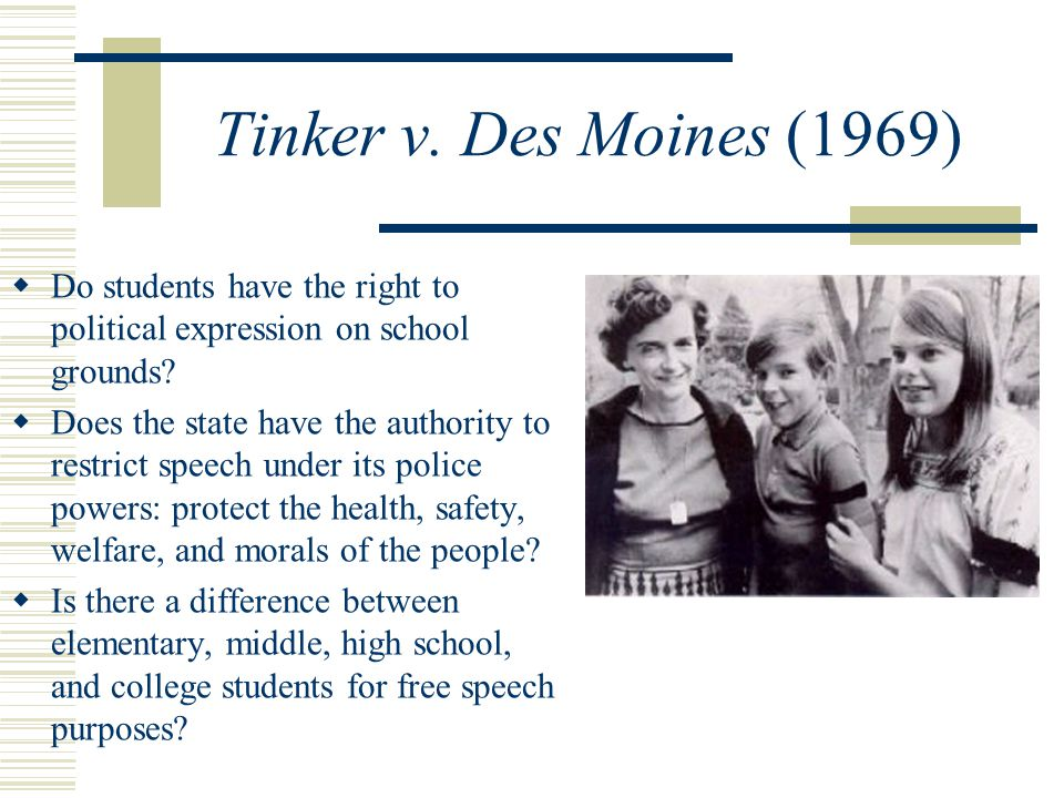 Tinker v. Des Moines (1969)  Do students have the right to political expression on school grounds.