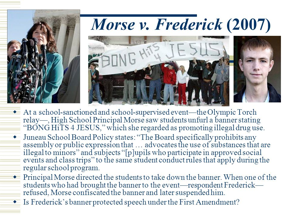 Morse v. Frederick (2007)  At a school-sanctioned and school-supervised event—the Olympic Torch relay—, High School Principal Morse saw students unfu
