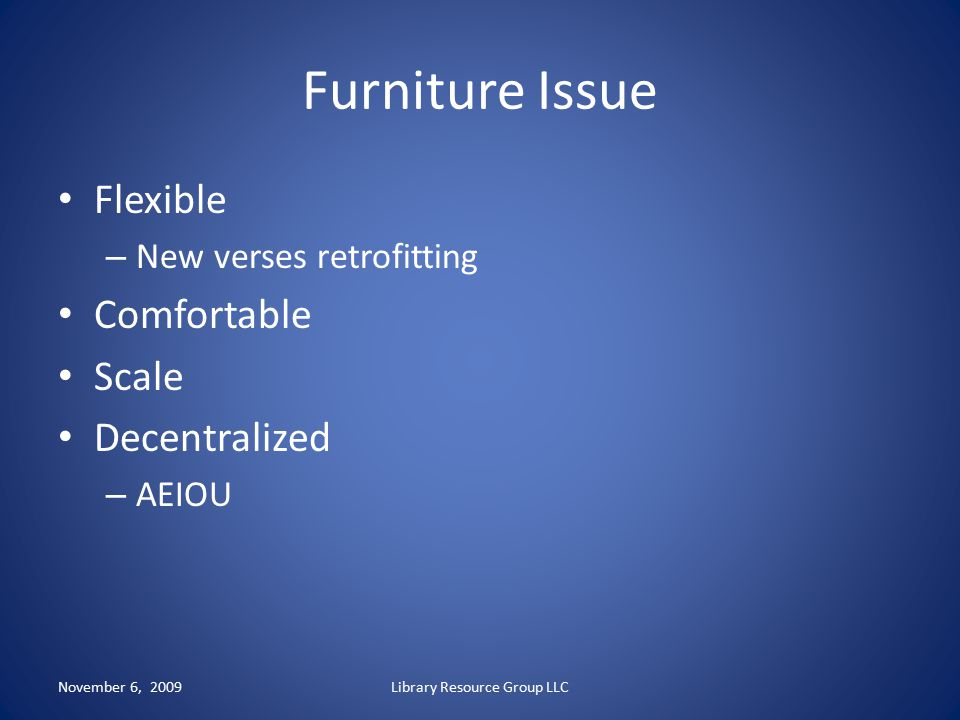 Furniture Issue Flexible – New verses retrofitting Comfortable Scale Decentralized – AEIOU November 6, 2009Library Resource Group LLC