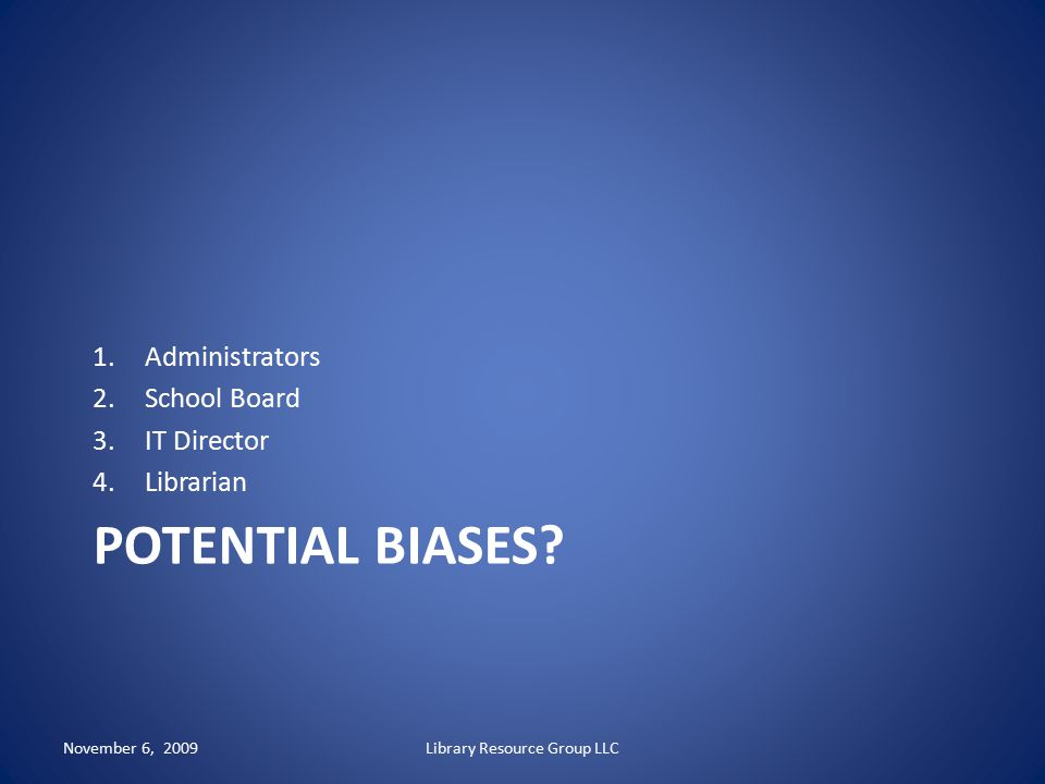 POTENTIAL BIASES? 1.Administrators 2.School Board 3.IT Director 4.Librarian November 6, 2009Library Resource Group LLC