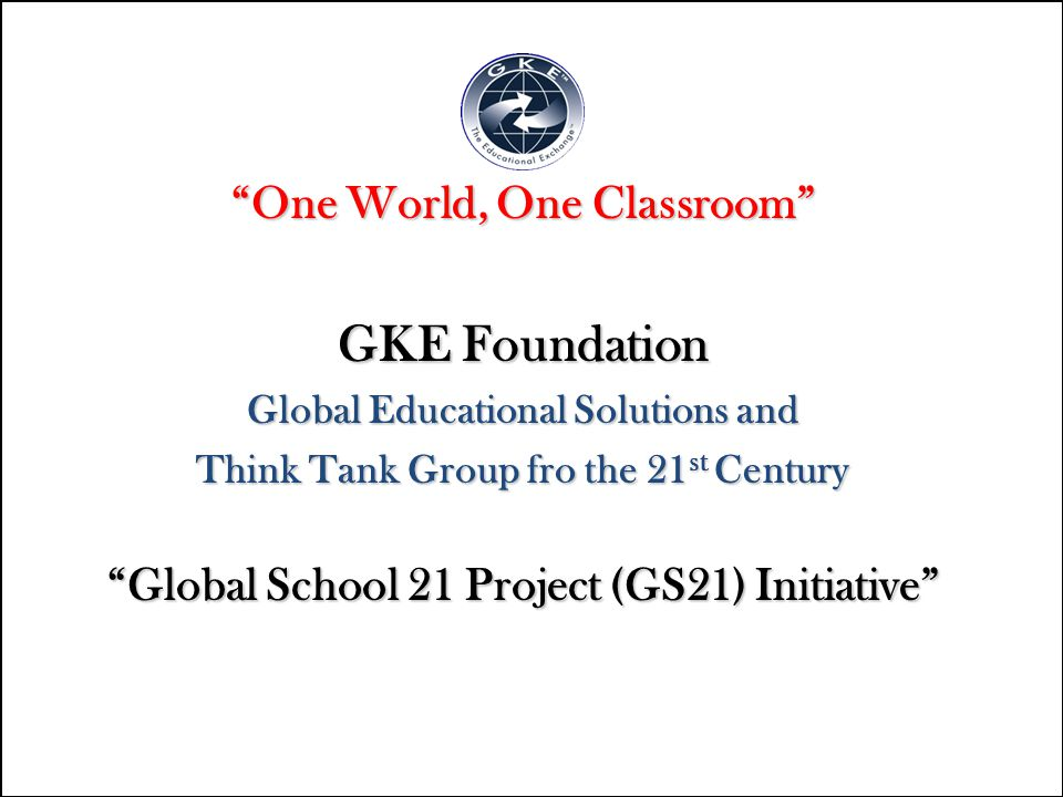 """One World, One Classroom"" GKE Foundation Global Educational Solutions and Think Tank Group fro the 21 st Century ""Global School 21 Project (GS21) Ini"