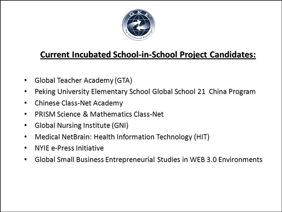 Current Incubated School-in-School Project Candidates: Global Teacher Academy (GTA) Global Teacher Academy (GTA) Peking University Elementary School Global School 21 China Program Peking University Elementary School Global School 21 China Program Chinese Class-Net Academy Chinese Class-Net Academy PRISM Science & Mathematics Class-Net PRISM Science & Mathematics Class-Net Global Nursing Institute (GNI) Global Nursing Institute (GNI) Medical NetBrain: Health Information Technology (HIT) Medical NetBrain: Health Information Technology (HIT) NYIE e-Press Initiative NYIE e-Press Initiative Global Small Business Entrepreneurial Studies in WEB 3.0 Environments Global Small Business Entrepreneurial Studies in WEB 3.0 Environments