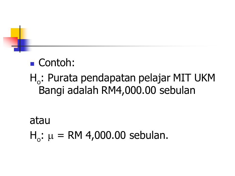 Contoh: H o : Purata pendapatan pelajar MIT UKM Bangi adalah RM4,000.00 sebulan atau H o :  = RM 4,000.00 sebulan.