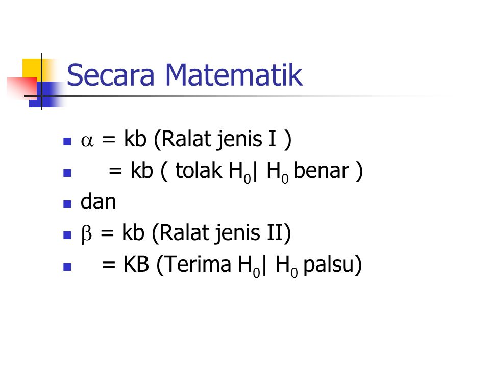 Secara Matematik  = kb (Ralat jenis I ) = kb ( tolak H 0 | H 0 benar ) dan  = kb (Ralat jenis II) = KB (Terima H 0 | H 0 palsu)