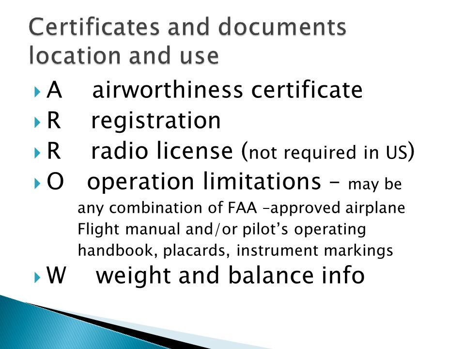  A airworthiness certificate  R registration  R radio license ( not required in US )  O operation limitations – may be any combination of FAA –app