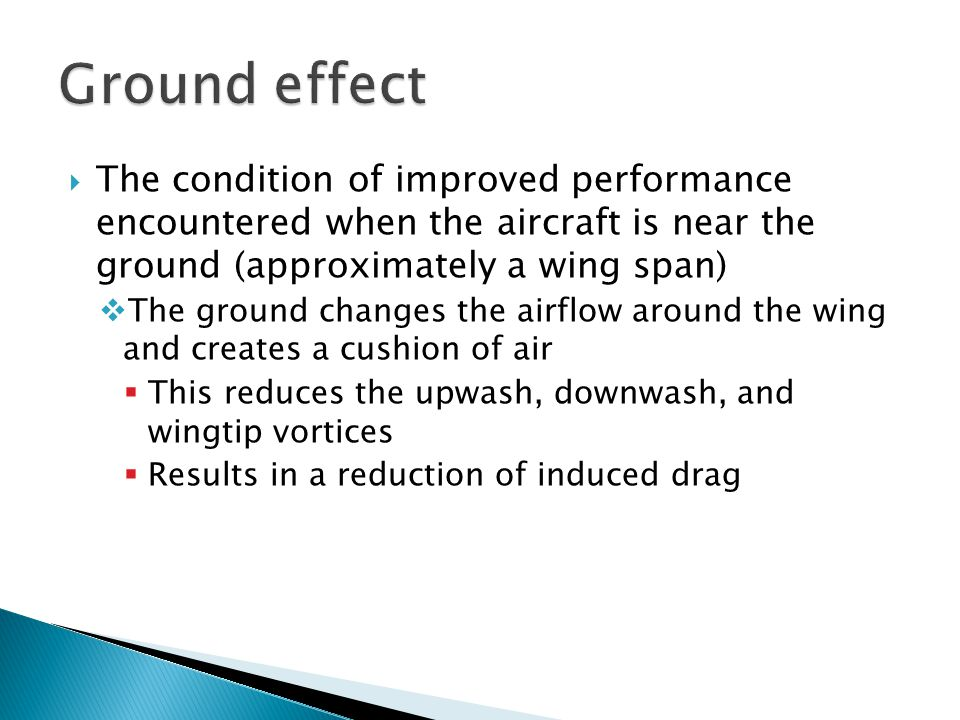  The condition of improved performance encountered when the aircraft is near the ground (approximately a wing span)  The ground changes the airflow
