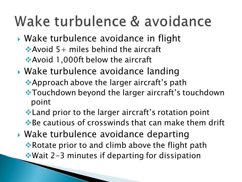  Wake turbulence avoidance in flight  Avoid 5+ miles behind the aircraft  Avoid 1,000ft below the aircraft  Wake turbulence avoidance landing  Ap