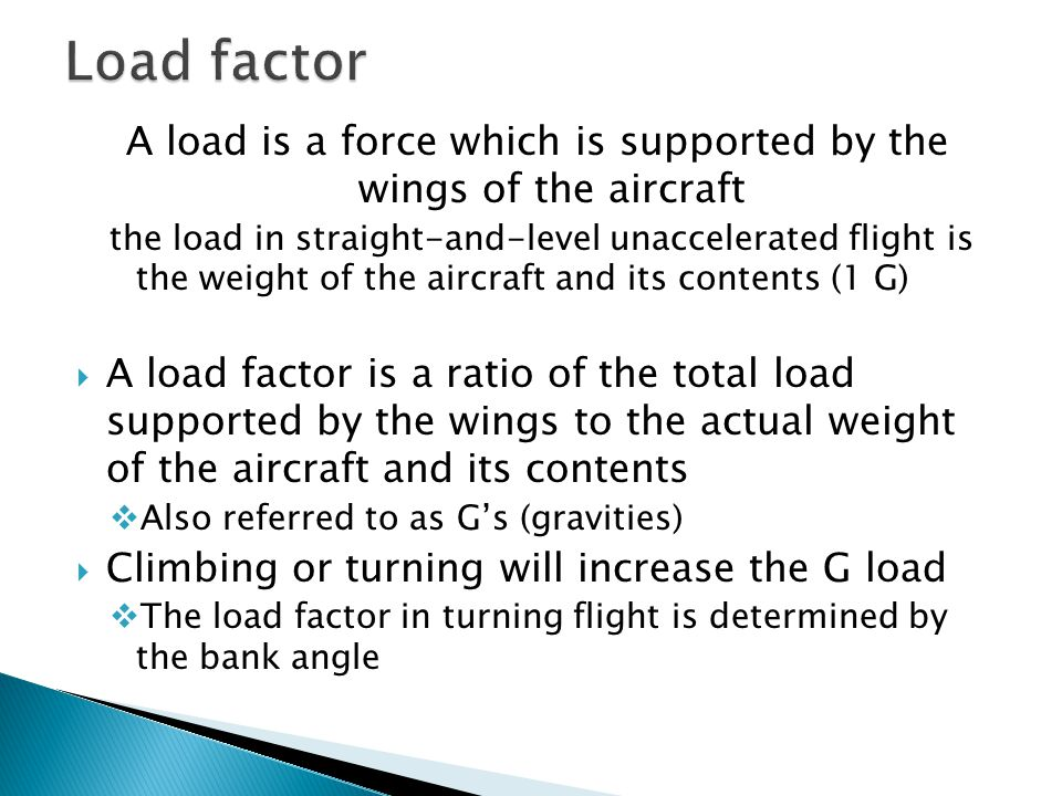 A load is a force which is supported by the wings of the aircraft the load in straight-and-level unaccelerated flight is the weight of the aircraft an