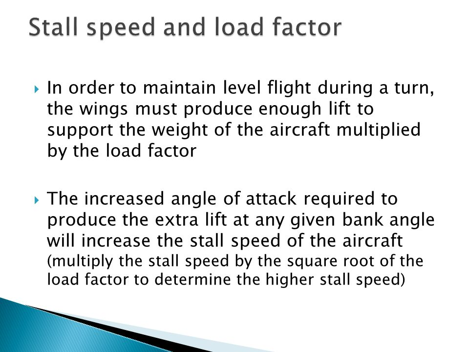 In order to maintain level flight during a turn, the wings must produce enough lift to support the weight of the aircraft multiplied by the load fac
