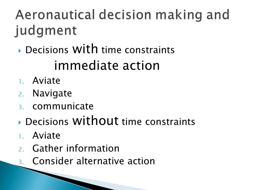 Decisions with time constraints immediate action 1. Aviate 2. Navigate 3. communicate  Decisions without time constraints 1. Aviate 2. Gather infor