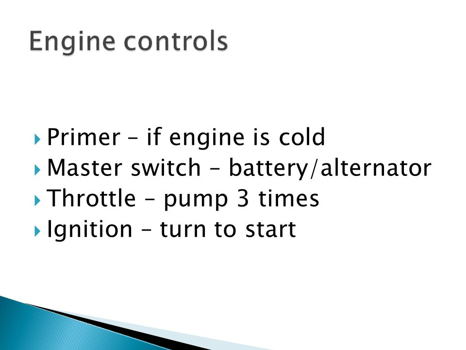  Primer – if engine is cold  Master switch – battery/alternator  Throttle – pump 3 times  Ignition – turn to start