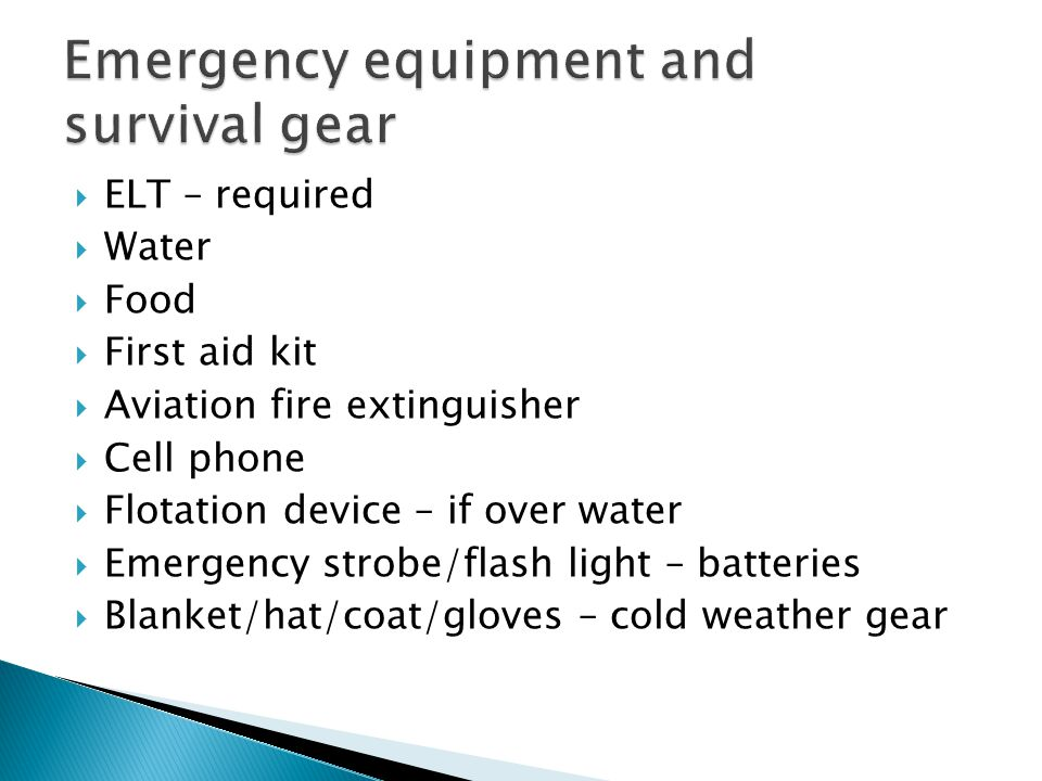  ELT – required  Water  Food  First aid kit  Aviation fire extinguisher  Cell phone  Flotation device – if over water  Emergency strobe/flash