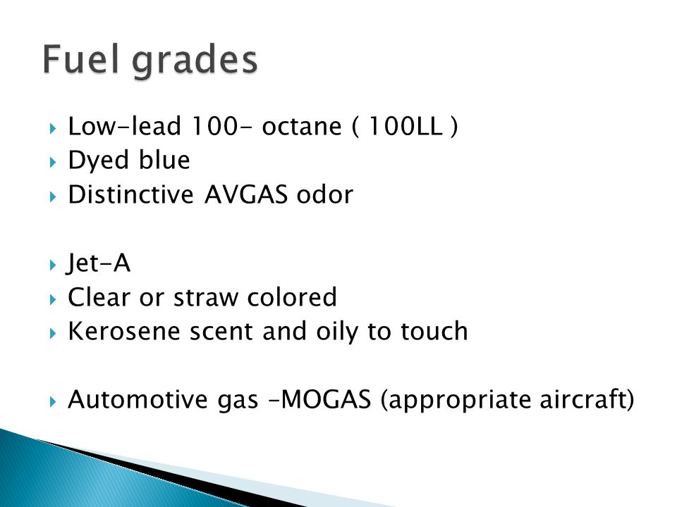  Low-lead 100- octane ( 100LL )  Dyed blue  Distinctive AVGAS odor  Jet-A  Clear or straw colored  Kerosene scent and oily to touch  Automotive