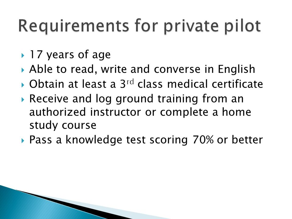  17 years of age  Able to read, write and converse in English  Obtain at least a 3 rd class medical certificate  Receive and log ground training f