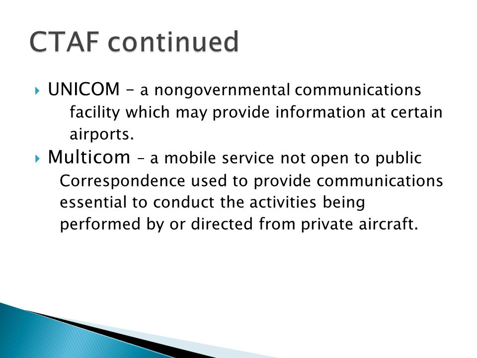  UNICOM – a nongovernmental communications facility which may provide information at certain airports.  Multicom – a mobile service not open to publ