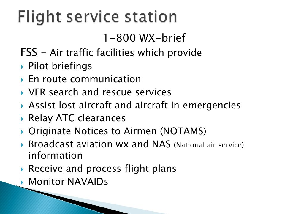1-800 WX-brief FSS – Air traffic facilities which provide  Pilot briefings  En route communication  VFR search and rescue services  Assist lost ai