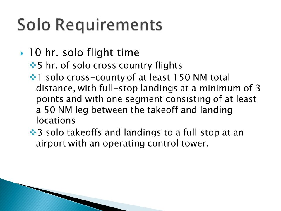  10 hr. solo flight time  5 hr. of solo cross country flights  1 solo cross-county of at least 150 NM total distance, with full-stop landings at a