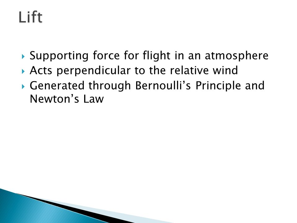  Supporting force for flight in an atmosphere  Acts perpendicular to the relative wind  Generated through Bernoulli's Principle and Newton's Law