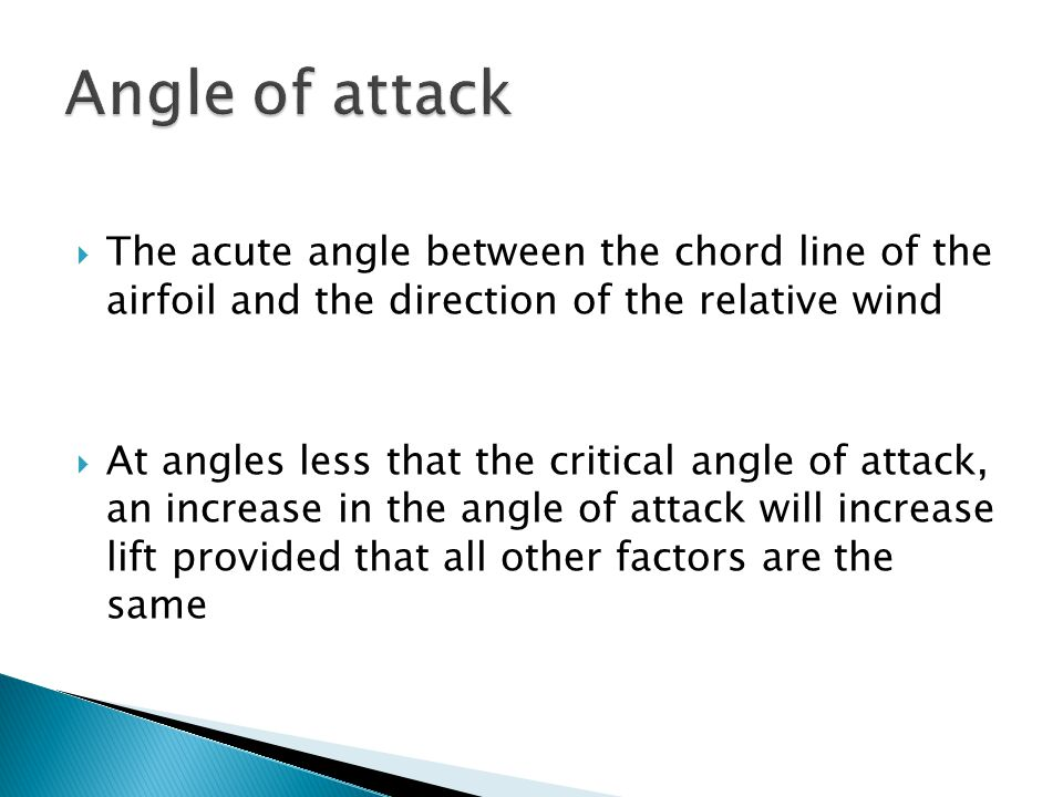  The acute angle between the chord line of the airfoil and the direction of the relative wind  At angles less that the critical angle of attack, an
