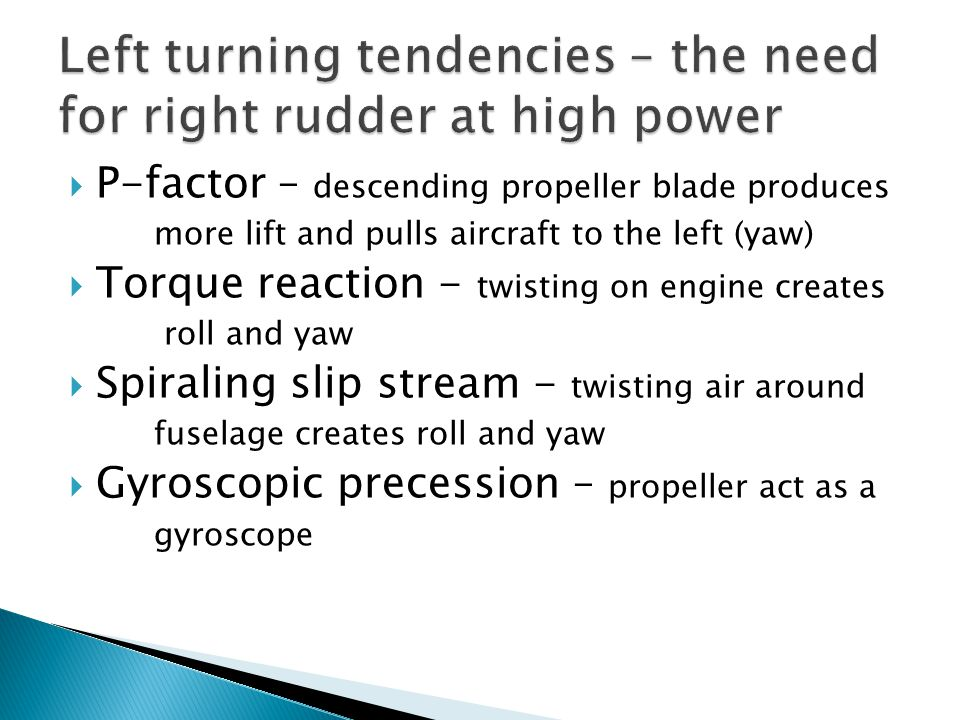  P-factor – descending propeller blade produces more lift and pulls aircraft to the left (yaw)  Torque reaction - twisting on engine creates roll an